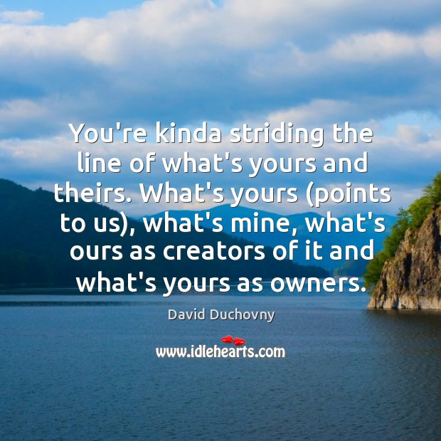 You're kinda striding the line of what's yours and theirs. What's yours ( Image