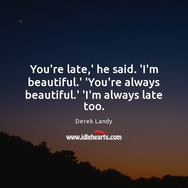 You're late,' he said. 'I'm beautiful.' 'You're always beautiful.' 'I'm always late too. Image