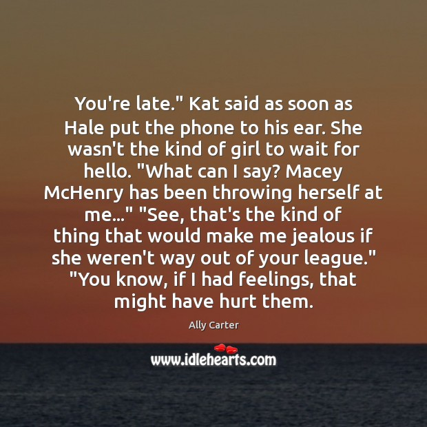 """Image, You're late."""" Kat said as soon as Hale put the phone to"""