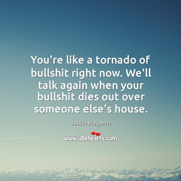 You're like a tornado of bullshit right now. We'll talk again when Justin Halpern Picture Quote