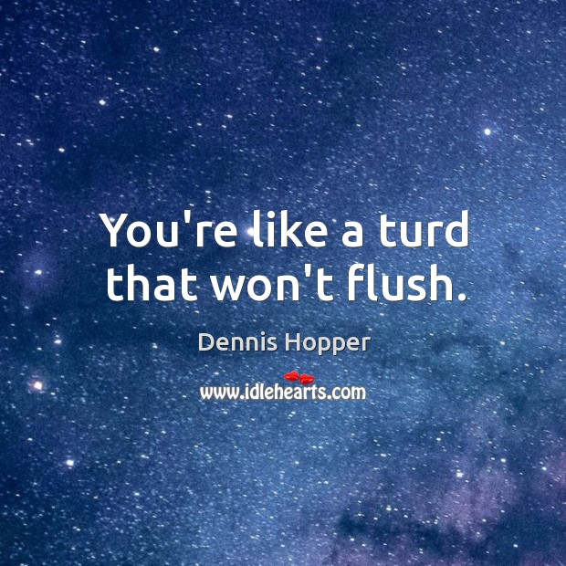 You're like a turd that won't flush. Image