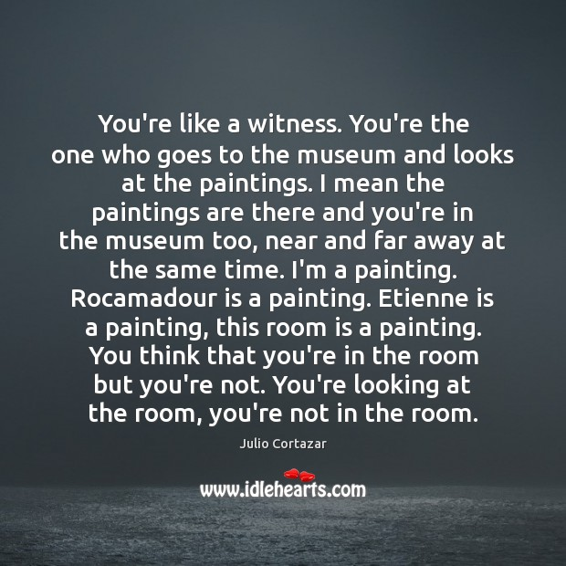 You're like a witness. You're the one who goes to the museum Image