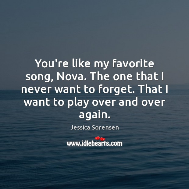 You're like my favorite song, Nova. The one that I never want Jessica Sorensen Picture Quote