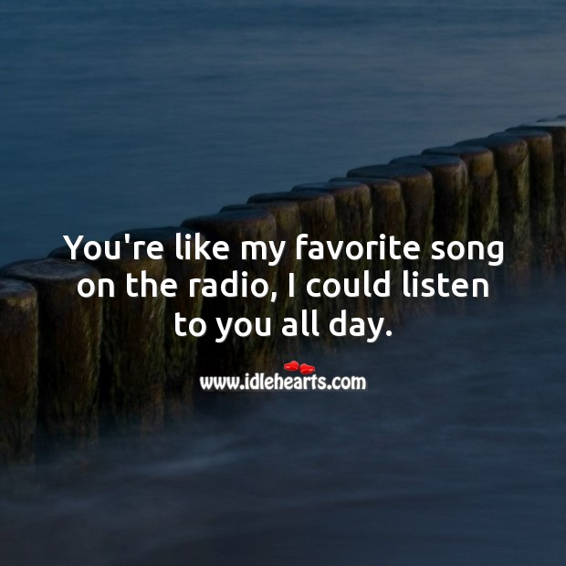 Image, You're like my favorite song on the radio, I could listen to you all day.