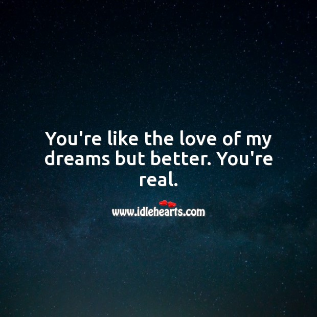 You're like the love of my dreams but better. You're real. Falling in Love Quotes Image