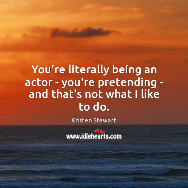 You're literally being an actor – you're pretending – and that's not what I like to do. Image