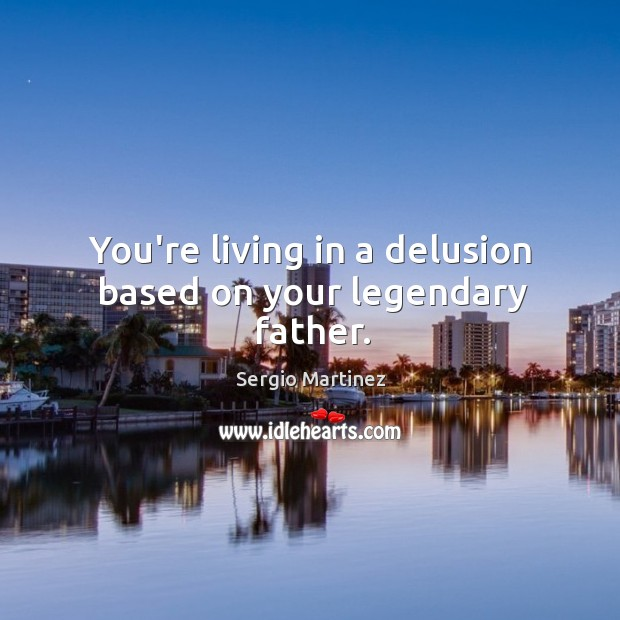 You're living in a delusion based on your legendary father. Sergio Martinez Picture Quote