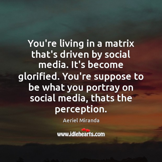 You're living in a matrix that's driven by social media. It's become Social Media Quotes Image