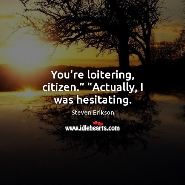 """You're loitering, citizen."""" """"Actually, I was hesitating. Steven Erikson Picture Quote"""