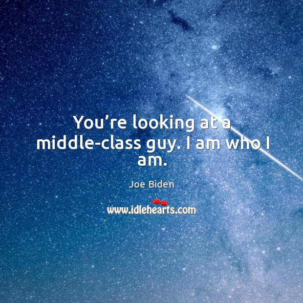 You're looking at a middle-class guy. I am who I am. Image