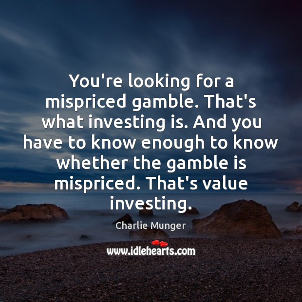You're looking for a mispriced gamble. That's what investing is. And you Charlie Munger Picture Quote