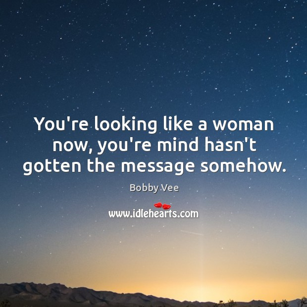Image, You're looking like a woman now, you're mind hasn't gotten the message somehow.