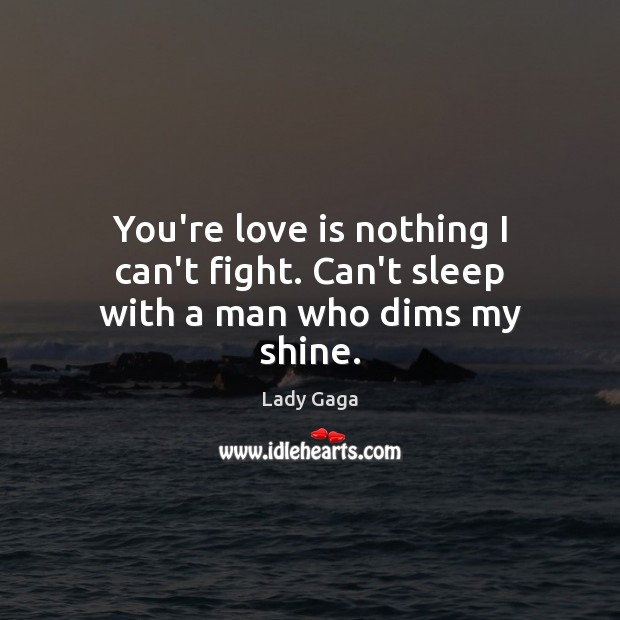 You're love is nothing I can't fight. Can't sleep with a man who dims my shine. Lady Gaga Picture Quote