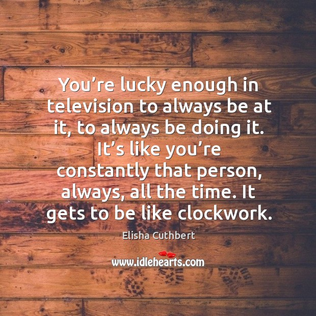 You're lucky enough in television to always be at it, to always be doing it. Elisha Cuthbert Picture Quote