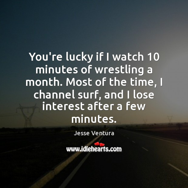 You're lucky if I watch 10 minutes of wrestling a month. Most of Jesse Ventura Picture Quote