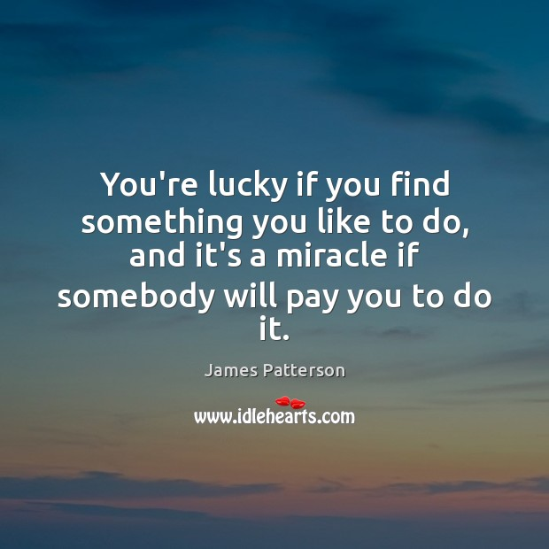 You're lucky if you find something you like to do, and it's Image