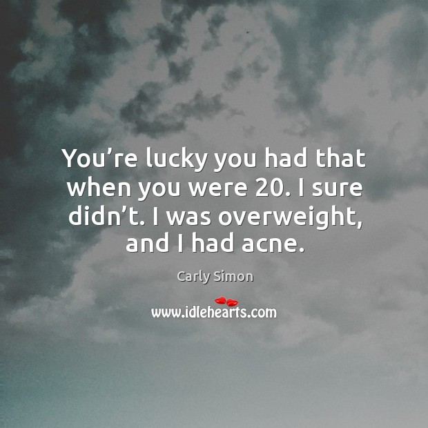 You're lucky you had that when you were 20. I sure didn't. I was overweight, and I had acne. Image