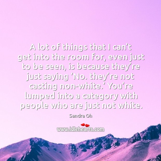 You're lumped into a category with people who are just not white. Sandra Oh Picture Quote
