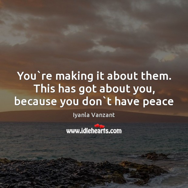 You`re making it about them. This has got about you, because you don`t have peace Iyanla Vanzant Picture Quote