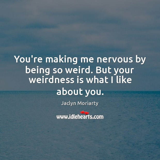 You're making me nervous by being so weird. But your weirdness is what I like about you. Image