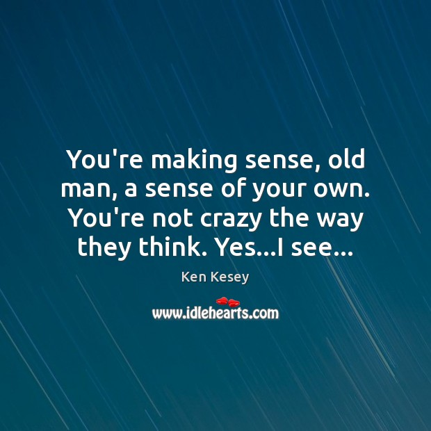 You're making sense, old man, a sense of your own. You're not Ken Kesey Picture Quote