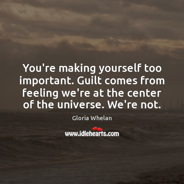 You're making yourself too important. Guilt comes from feeling we're at the Guilt Quotes Image