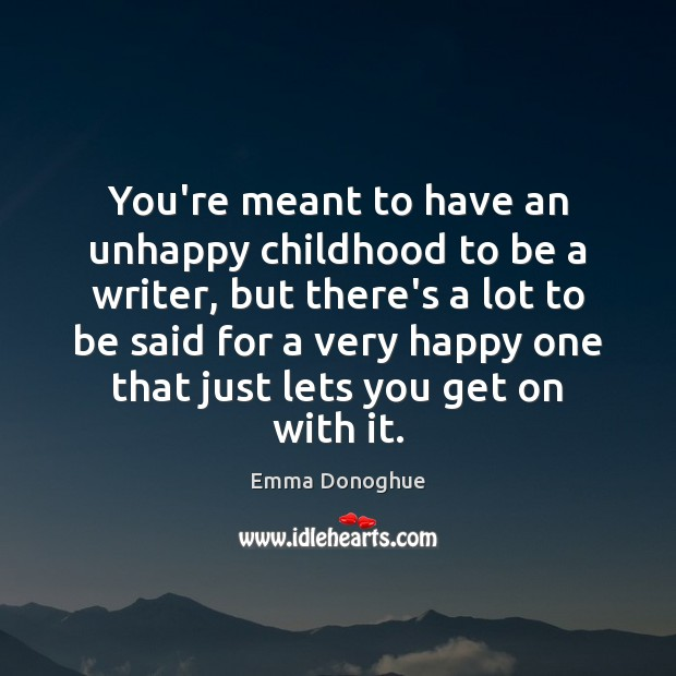Image, You're meant to have an unhappy childhood to be a writer, but