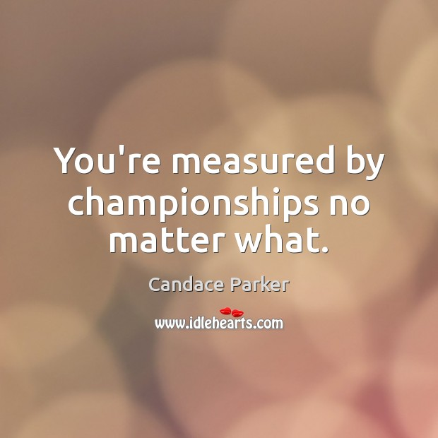You're measured by championships no matter what. Image