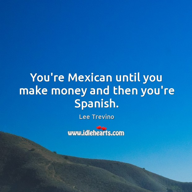 You're Mexican until you make money and then you're Spanish. Image