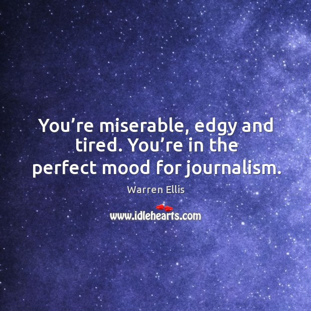 You're miserable, edgy and tired. You're in the perfect mood for journalism. Image