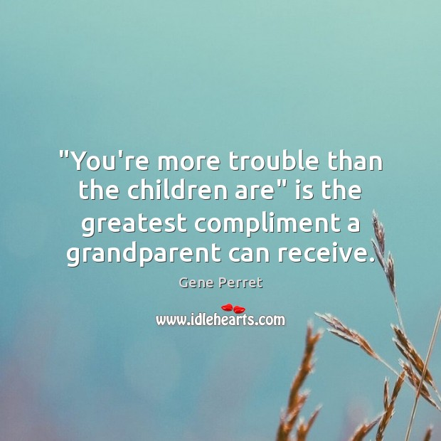 """""""You're more trouble than the children are"""" is the greatest compliment a Gene Perret Picture Quote"""