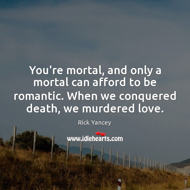 You're mortal, and only a mortal can afford to be romantic. When Rick Yancey Picture Quote