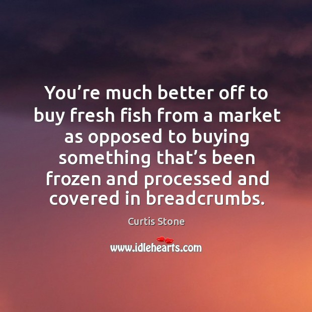 You're much better off to buy fresh fish from a market as opposed to buying something Curtis Stone Picture Quote