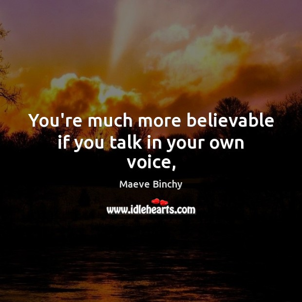 Image, You're much more believable if you talk in your own voice,