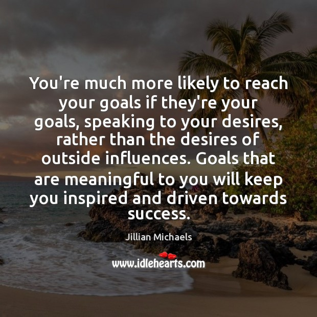 Image, You're much more likely to reach your goals if they're your goals,