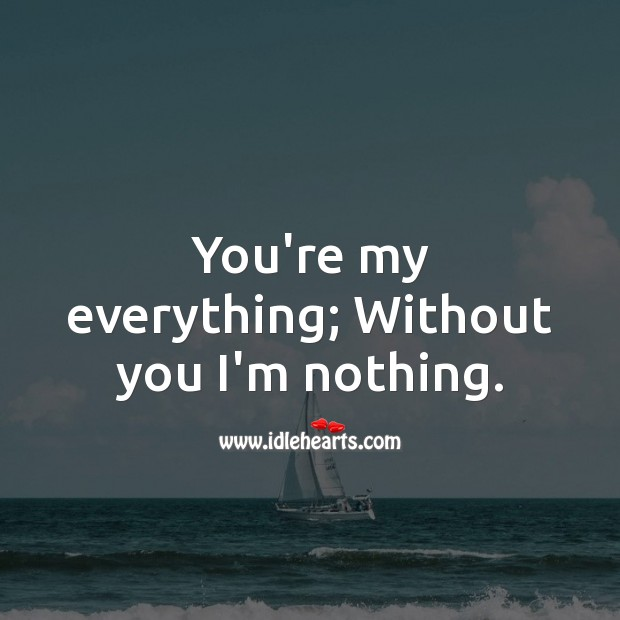 Image, You're my everything; without you i'm nothing.