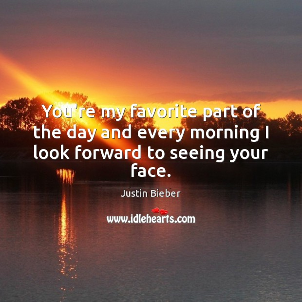 You're my favorite part of the day and every morning I look forward to seeing your face. Justin Bieber Picture Quote