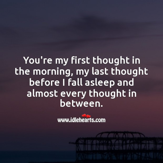 You're my first thought in the morning, my last thought before I fall asleep. Thought of You Quotes Image