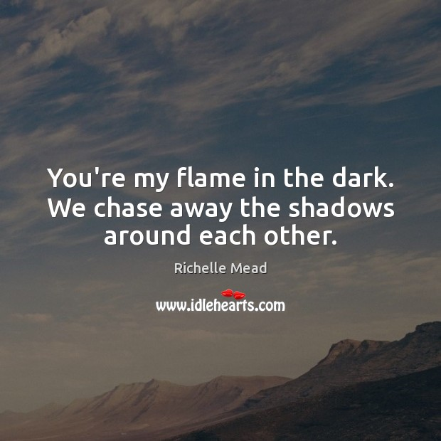 Image, You're my flame in the dark. We chase away the shadows around each other.