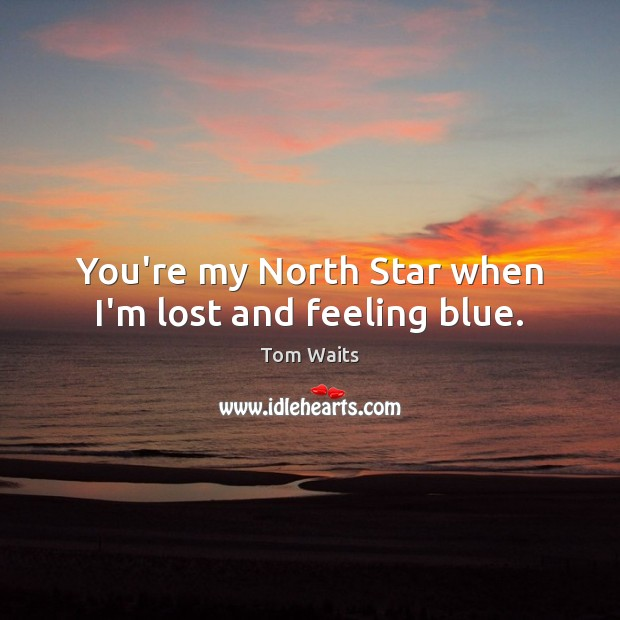 You're my North Star when I'm lost and feeling blue. Image