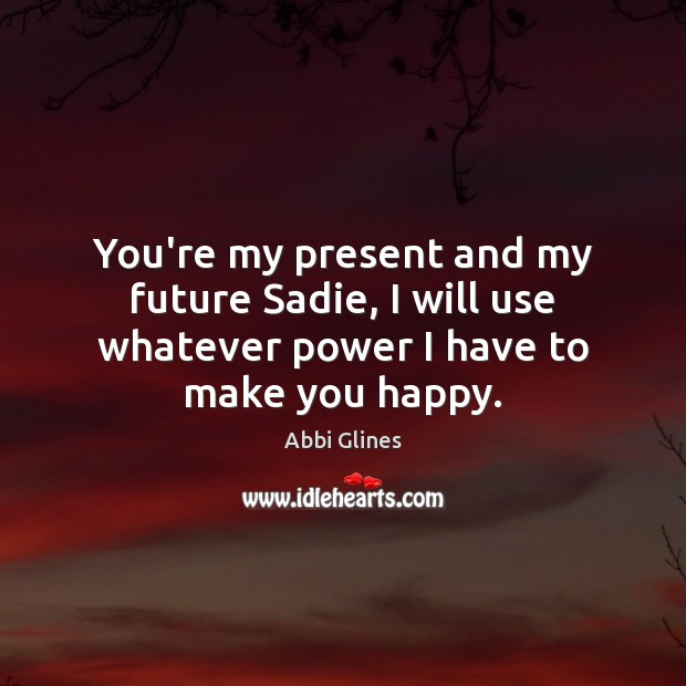 Image, You're my present and my future Sadie, I will use whatever power I have to make you happy.