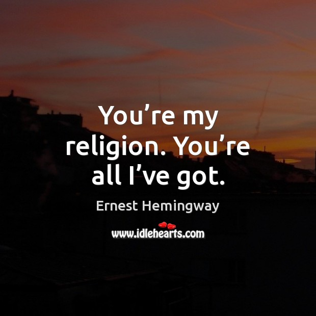 Image, You're my religion. You're all I've got.