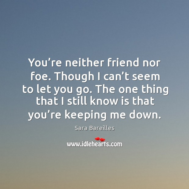 You're neither friend nor foe. Though I can't seem to let you go. The one thing that I still know is that you're keeping me down. Sara Bareilles Picture Quote