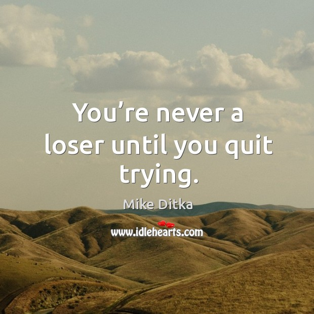 You're never a loser until you quit trying. Image