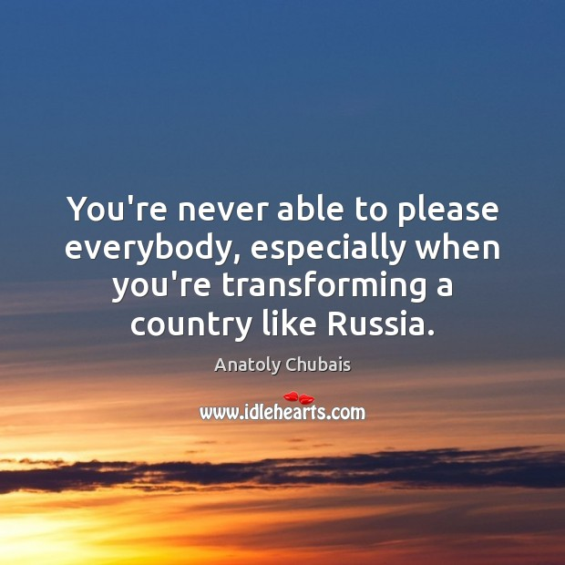 Image, You're never able to please everybody, especially when you're transforming a country