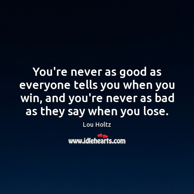 You're never as good as everyone tells you when you win, and Lou Holtz Picture Quote