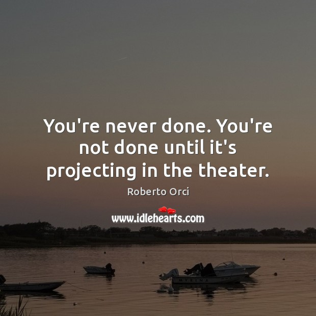 You're never done. You're not done until it's projecting in the theater. Image