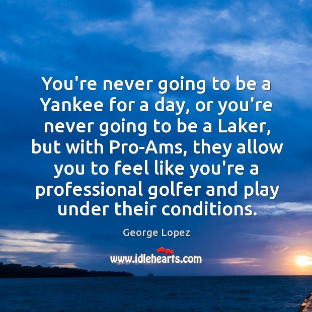 You're never going to be a Yankee for a day, or you're George Lopez Picture Quote