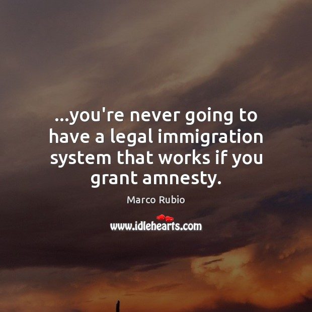 …you're never going to have a legal immigration system that works if you grant amnesty. Marco Rubio Picture Quote