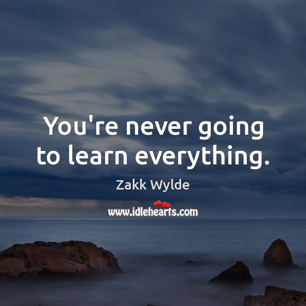 You're never going to learn everything. Image